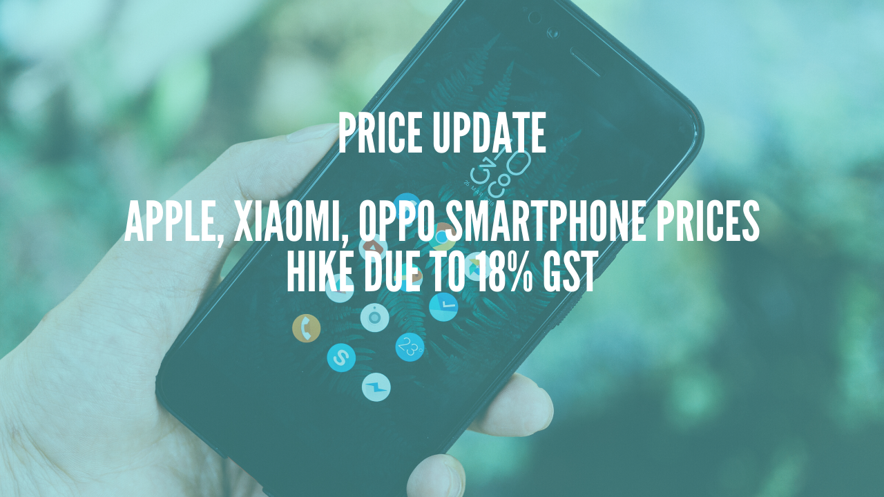 Photo of Apple, Xiaomi, Oppo Smartphone Prices Hike Due To 18% GST